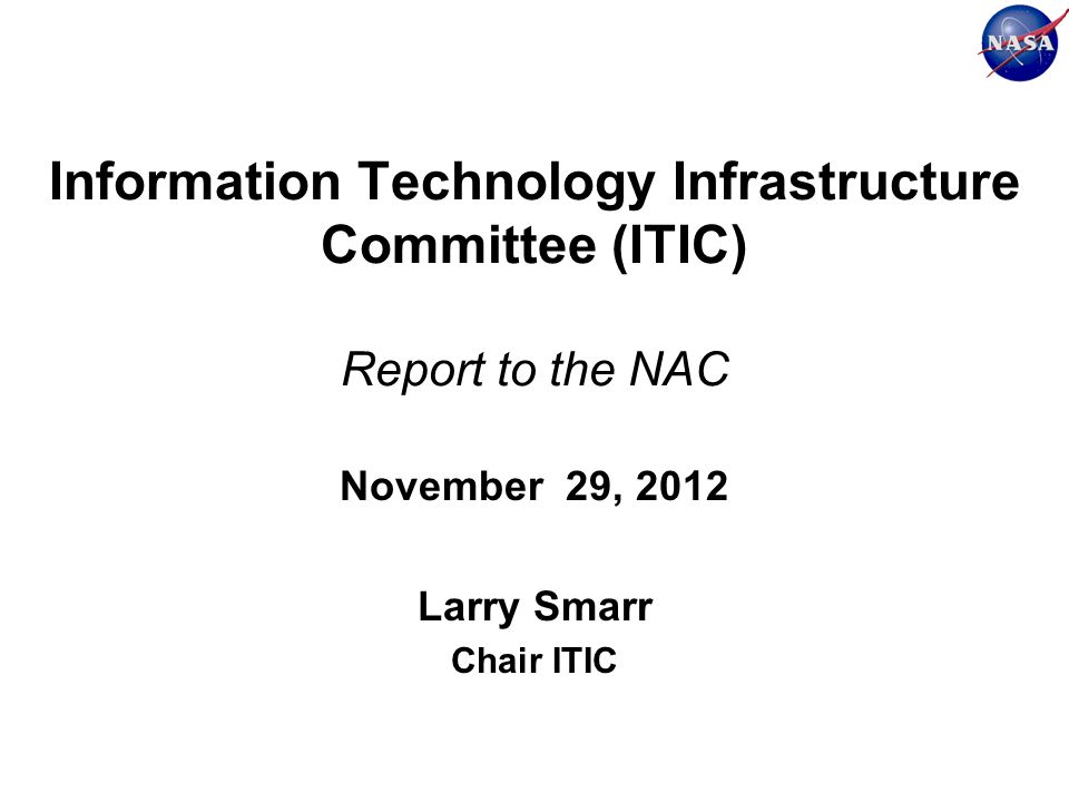 Information Technology Infrastructure Committee (ITIC) Report to the NAC November 29, 2012 Larry Smarr Chair ITIC