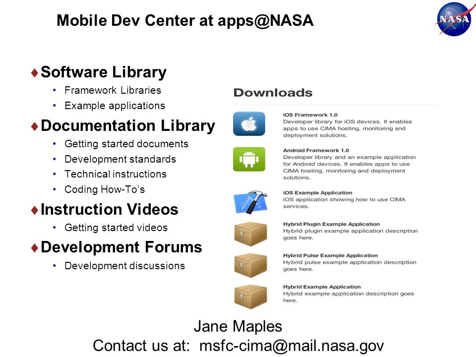 Mobile Dev Center at apps@NASA Software Library Framework Libraries Example applications Documentation Library Getting started documents Development standards Technical instructions Coding How-Tos Instruction Videos Getting started videos Development Forums Development discussions Jane Maples Contact us at: msfc-cima@mail.nasa.gov