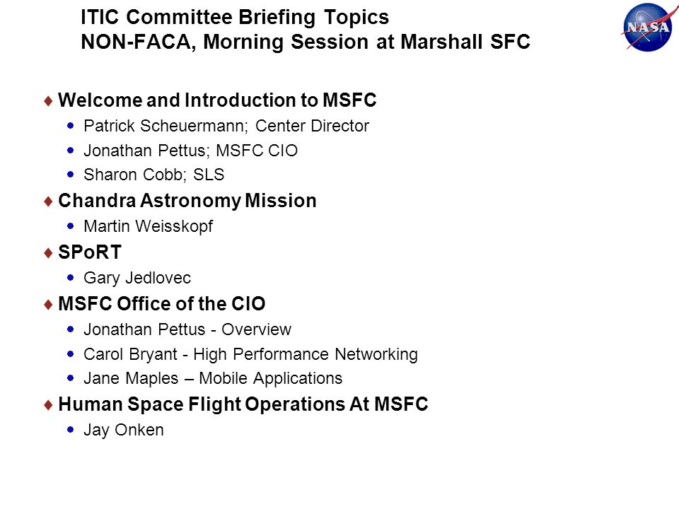 ITIC Committee Briefing Topics NON-FACA, Morning Session at Marshall SFC Welcome and Introduction to MSFC Patrick Scheuermann; Center Director Jonathan Pettus; MSFC CIO Sharon Cobb; SLS Chandra Astronomy Mission Martin Weisskopf SPoRT Gary Jedlovec MSFC Office of the CIO Jonathan Pettus - Overview Carol Bryant - High Performance Networking Jane Maples – Mobile Applications Human Space Flight Operations At MSFC Jay Onken