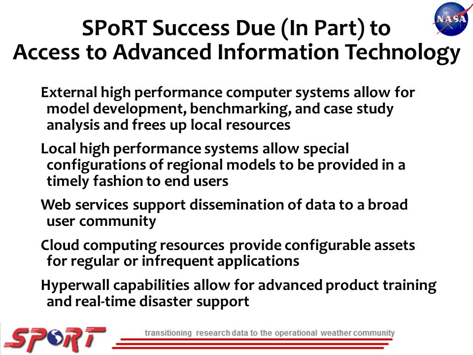 SPoRT Success Due (In Part) to Access to Advanced Information Technology External high performance computer systems allow for model development, benchmarking, and case study analysis and frees up local resources Local high performance systems allow special configurations of regional models to be provided in a timely fashion to end users Web services support dissemination of data to a broad user community Cloud computing resources provide configurable assets for regular or infrequent applications Hyperwall capabilities allow for advanced product training and real-time disaster support