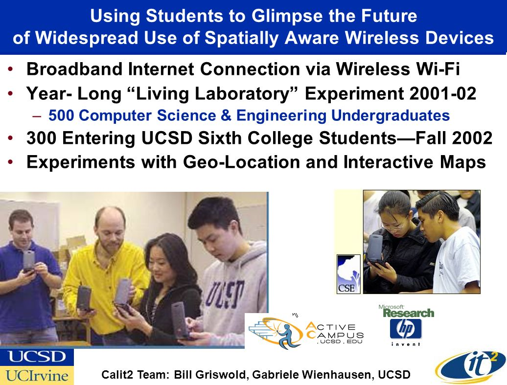 Using Students to Glimpse the Future of Widespread Use of Spatially Aware Wireless Devices Broadband Internet Connection via Wireless Wi-Fi Year- Long Living Laboratory Experiment 2001-02 –500 Computer Science & Engineering Undergraduates 300 Entering UCSD Sixth College StudentsFall 2002 Experiments with Geo-Location and Interactive Maps Calit2 Team: Bill Griswold, Gabriele Wienhausen, UCSD