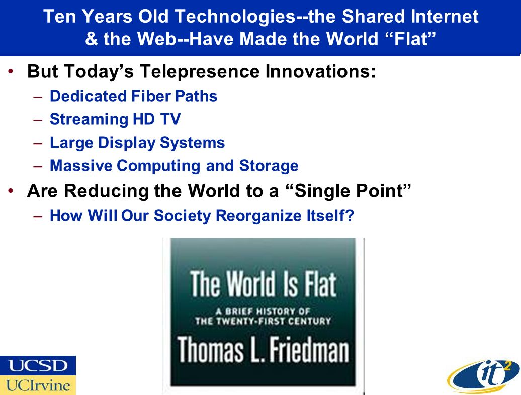 Ten Years Old Technologies--the Shared Internet & the Web--Have Made the World Flat But Todays Telepresence Innovations: –Dedicated Fiber Paths –Streaming HD TV –Large Display Systems –Massive Computing and Storage Are Reducing the World to a Single Point –How Will Our Society Reorganize Itself