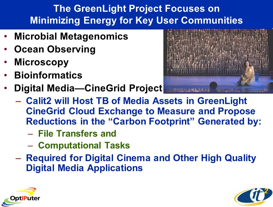 The GreenLight Project Focuses on Minimizing Energy for Key User Communities Microbial Metagenomics Ocean Observing Microscopy Bioinformatics Digital MediaCineGrid Project –Calit2 will Host TB of Media Assets in GreenLight CineGrid Cloud Exchange to Measure and Propose Reductions in the Carbon Footprint Generated by: –File Transfers and –Computational Tasks –Required for Digital Cinema and Other High Quality Digital Media Applications