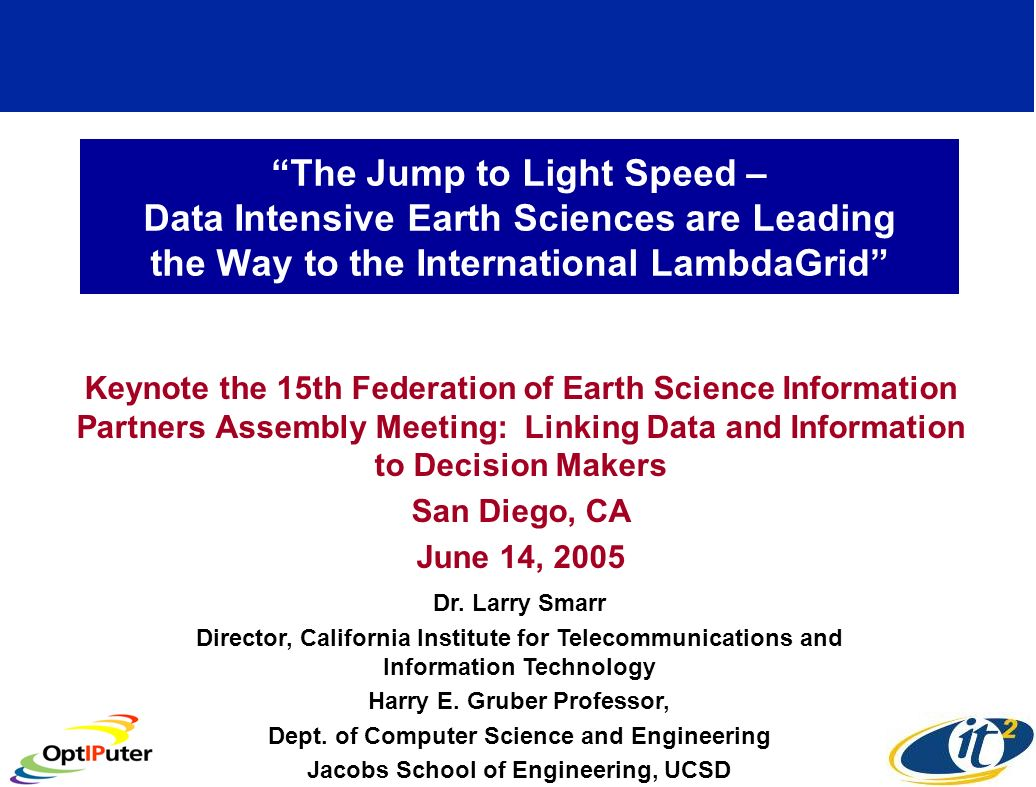 The Jump to Light Speed – Data Intensive Earth Sciences are Leading the Way to the International LambdaGrid Keynote the 15th Federation of Earth Science Information Partners Assembly Meeting: Linking Data and Information to Decision Makers San Diego, CA June 14, 2005 Dr.