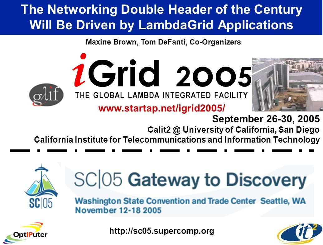 September 26-30, 2005 Calit2 @ University of California, San Diego California Institute for Telecommunications and Information Technology The Networking Double Header of the Century Will Be Driven by LambdaGrid Applications i Grid 2 oo 5 T H E G L O B A L L A M B D A I N T E G R A T E D F A C I L I T Y Maxine Brown, Tom DeFanti, Co-Organizers www.startap.net/igrid2005/ http://sc05.supercomp.org