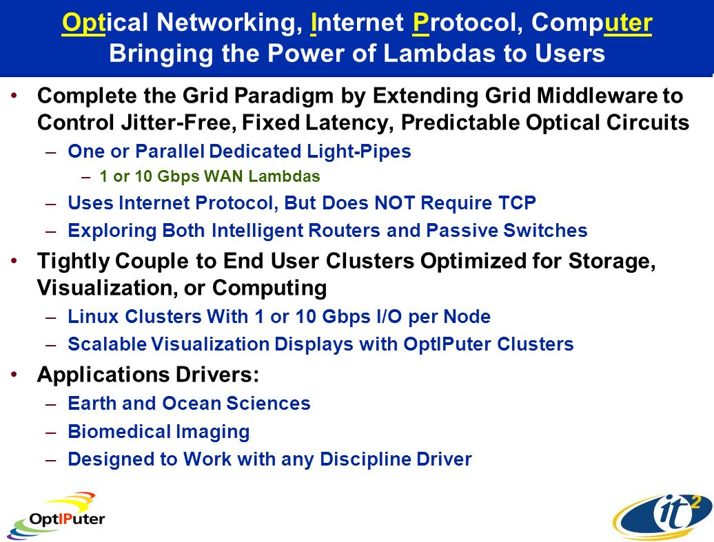 Optical Networking, Internet Protocol, Computer Bringing the Power of Lambdas to Users Complete the Grid Paradigm by Extending Grid Middleware to Control Jitter-Free, Fixed Latency, Predictable Optical Circuits –One or Parallel Dedicated Light-Pipes –1 or 10 Gbps WAN Lambdas –Uses Internet Protocol, But Does NOT Require TCP –Exploring Both Intelligent Routers and Passive Switches Tightly Couple to End User Clusters Optimized for Storage, Visualization, or Computing –Linux Clusters With 1 or 10 Gbps I/O per Node –Scalable Visualization Displays with OptIPuter Clusters Applications Drivers: –Earth and Ocean Sciences –Biomedical Imaging –Designed to Work with any Discipline Driver