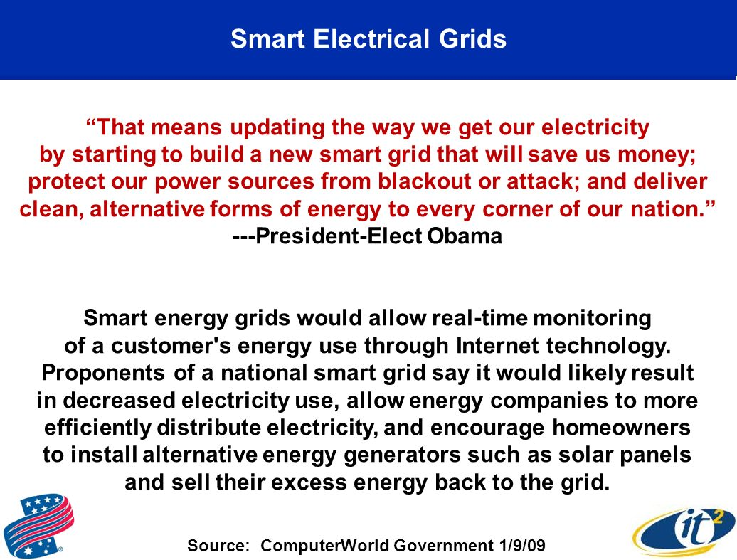 Smart Electrical Grids That means updating the way we get our electricity by starting to build a new smart grid that will save us money; protect our power sources from blackout or attack; and deliver clean, alternative forms of energy to every corner of our nation.