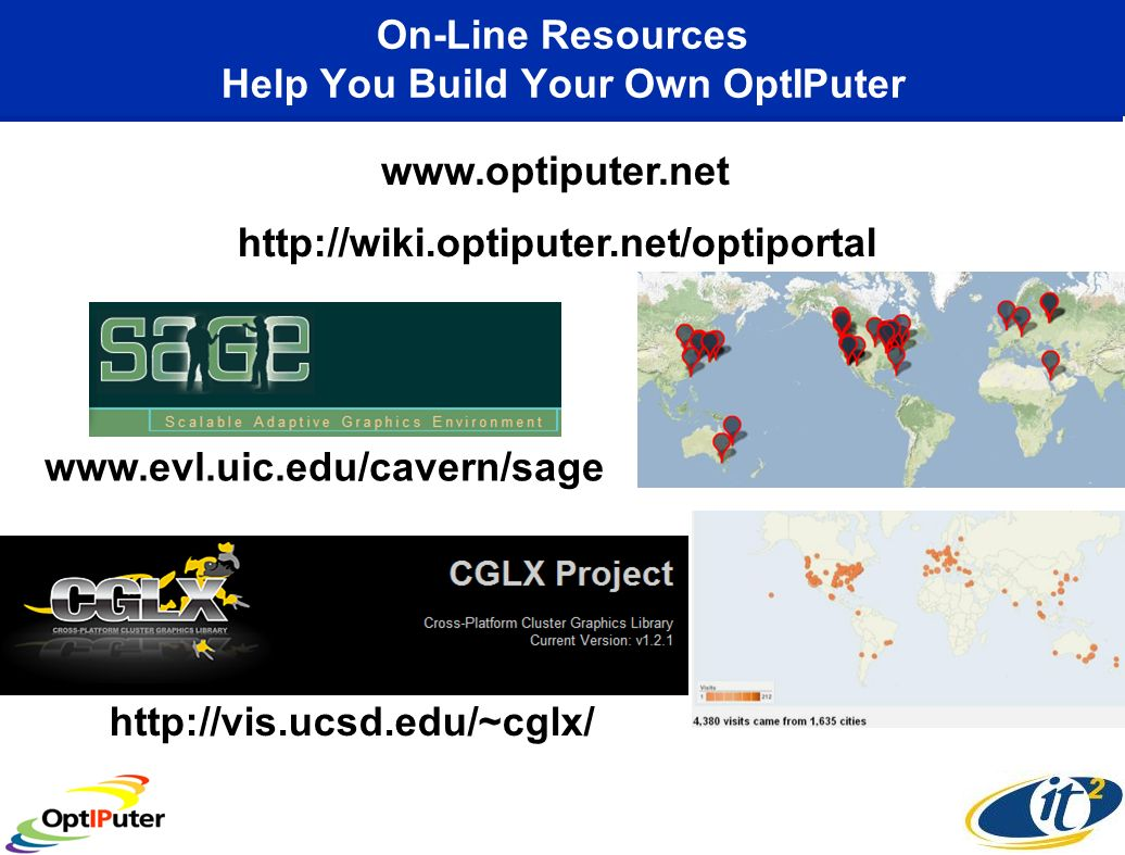 On-Line Resources Help You Build Your Own OptIPuter www.optiputer.net http://wiki.optiputer.net/optiportal http://vis.ucsd.edu/~cglx/ www.evl.uic.edu/cavern/sage