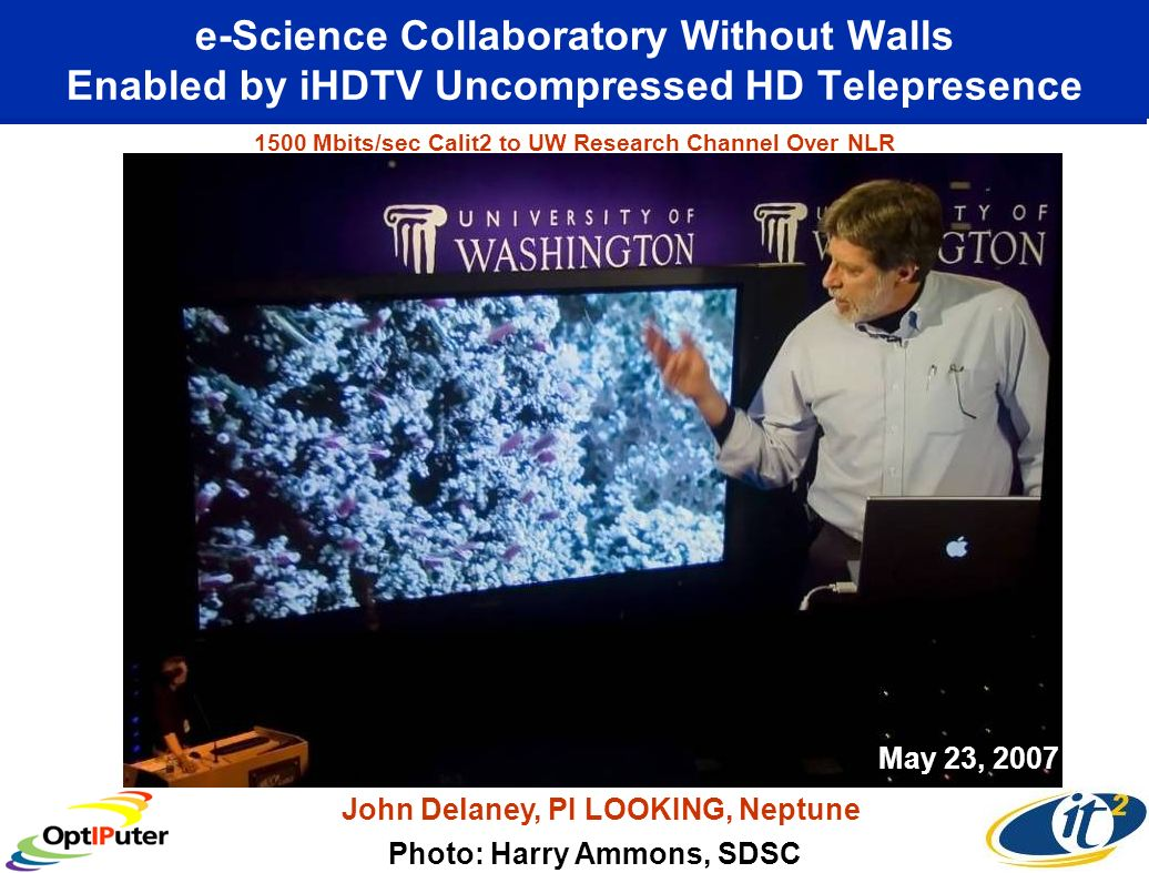 e-Science Collaboratory Without Walls Enabled by iHDTV Uncompressed HD Telepresence Photo: Harry Ammons, SDSC John Delaney, PI LOOKING, Neptune May 23, 2007 1500 Mbits/sec Calit2 to UW Research Channel Over NLR