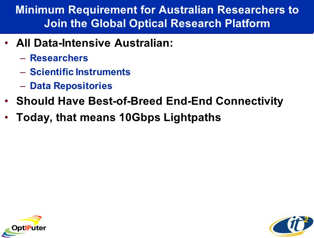 Minimum Requirement for Australian Researchers to Join the Global Optical Research Platform All Data-Intensive Australian: –Researchers –Scientific Instruments –Data Repositories Should Have Best-of-Breed End-End Connectivity Today, that means 10Gbps Lightpaths