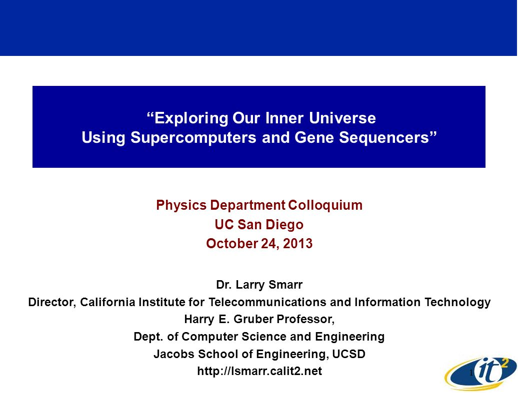 Exploring Our Inner Universe Using Supercomputers and Gene Sequencers Physics Department Colloquium UC San Diego October 24, 2013 Dr.