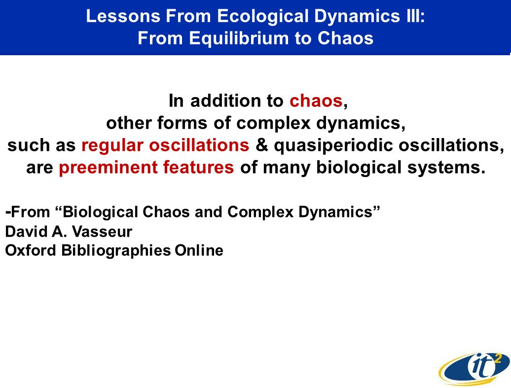Lessons From Ecological Dynamics III: From Equilibrium to Chaos In addition to chaos, other forms of complex dynamics, such as regular oscillations & quasiperiodic oscillations, are preeminent features of many biological systems.