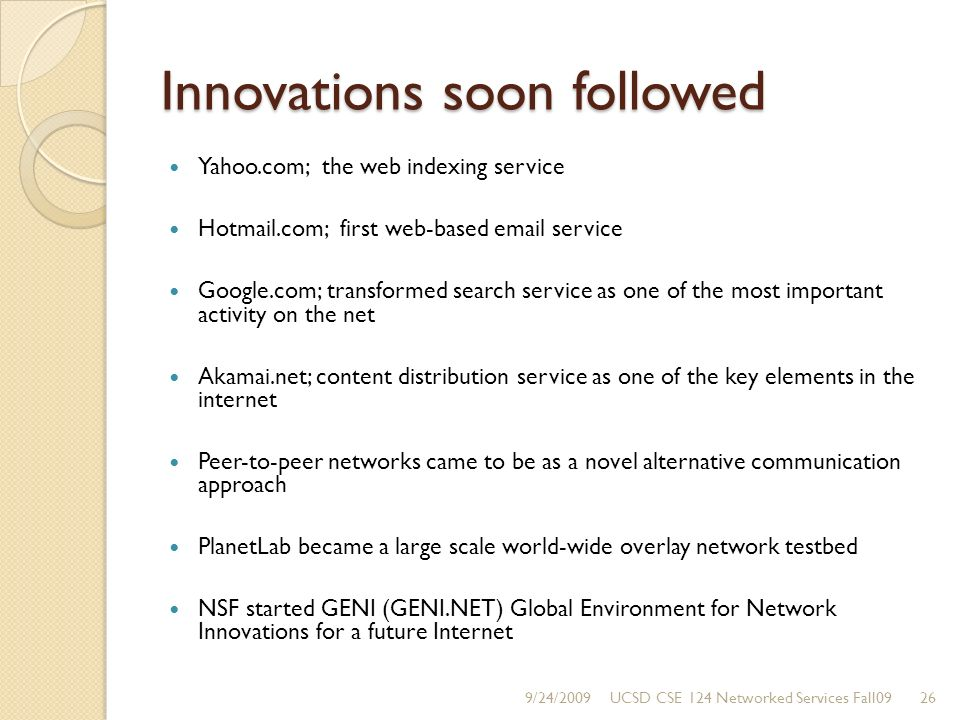 Innovations soon followed Yahoo.com; the web indexing service Hotmail.com; first web-based email service Google.com; transformed search service as one of the most important activity on the net Akamai.net; content distribution service as one of the key elements in the internet Peer-to-peer networks came to be as a novel alternative communication approach PlanetLab became a large scale world-wide overlay network testbed NSF started GENI (GENI.NET) Global Environment for Network Innovations for a future Internet 9/24/200926UCSD CSE 124 Networked Services Fall09
