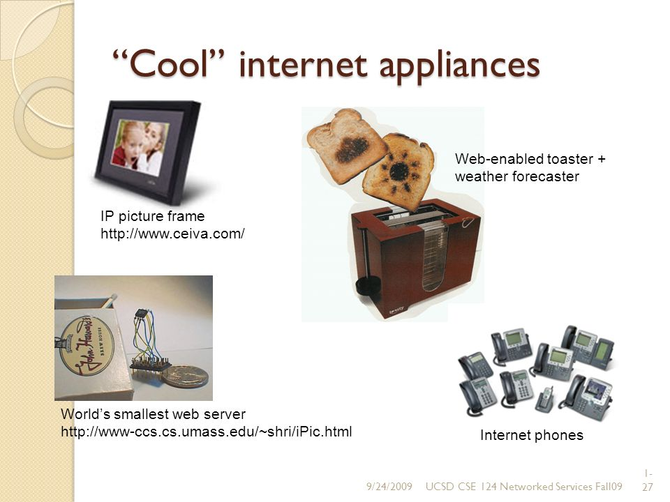 1- 27 Cool internet appliances Worlds smallest web server http://www-ccs.cs.umass.edu/~shri/iPic.html IP picture frame http://www.ceiva.com/ Web-enabled toaster + weather forecaster Internet phones 9/24/2009
