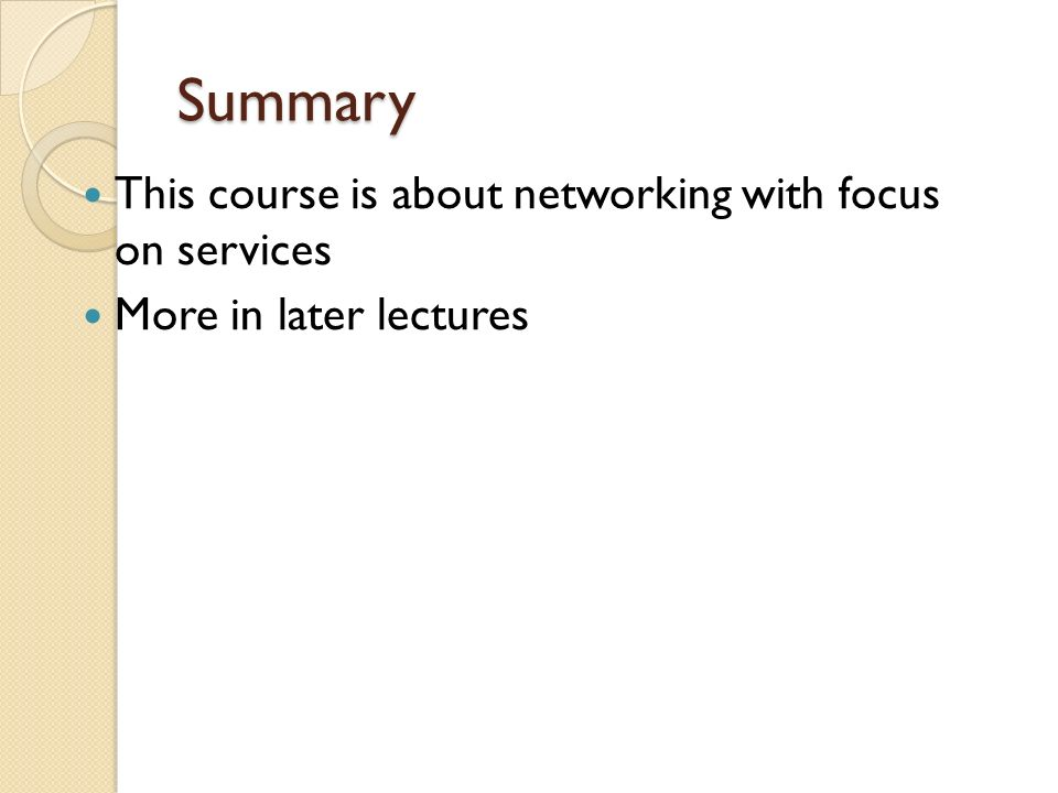 Summary This course is about networking with focus on services More in later lectures