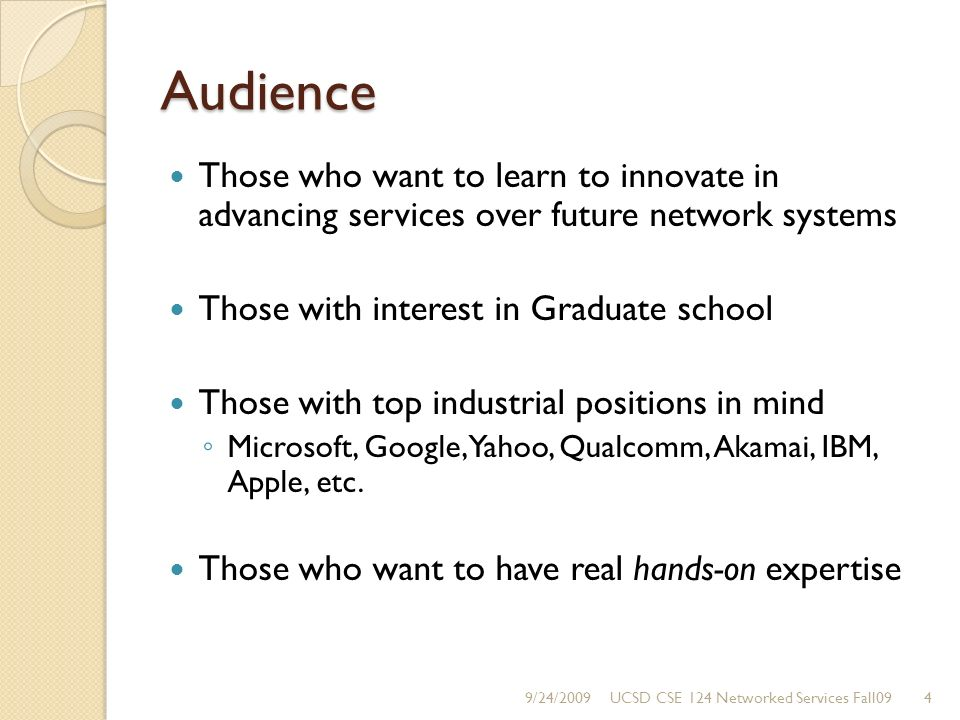 Audience Those who want to learn to innovate in advancing services over future network systems Those with interest in Graduate school Those with top industrial positions in mind Microsoft, Google, Yahoo, Qualcomm, Akamai, IBM, Apple, etc.