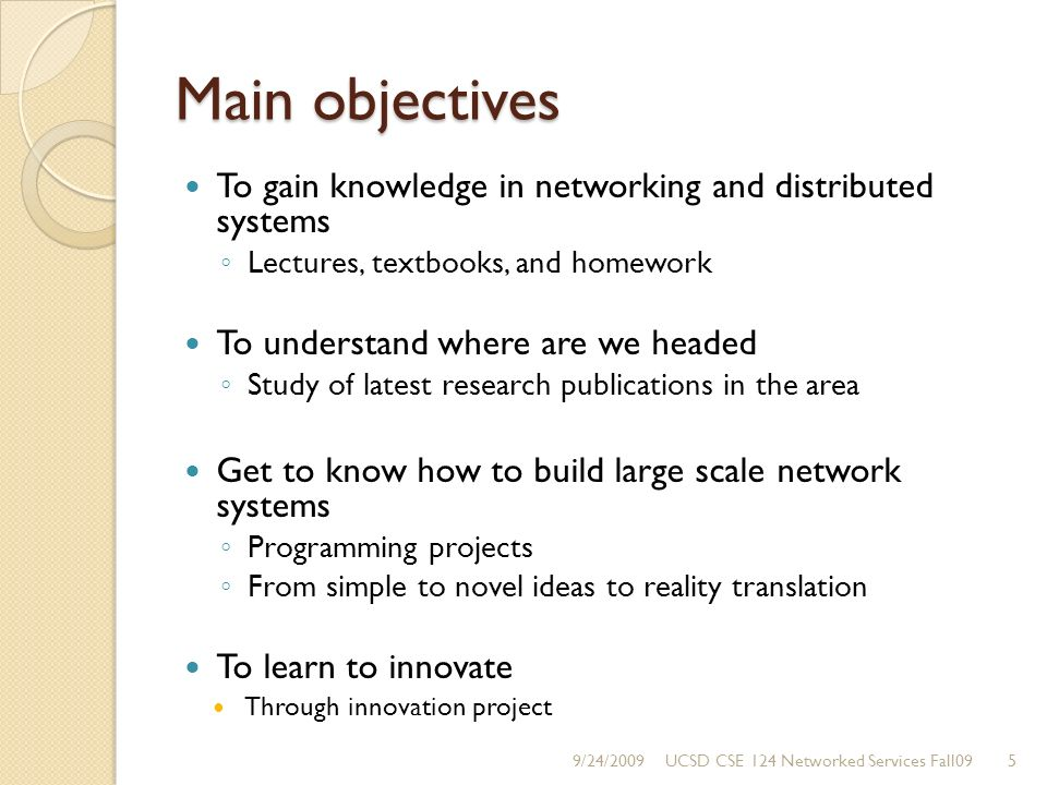 Main objectives To gain knowledge in networking and distributed systems Lectures, textbooks, and homework To understand where are we headed Study of latest research publications in the area Get to know how to build large scale network systems Programming projects From simple to novel ideas to reality translation To learn to innovate Through innovation project 9/24/20095UCSD CSE 124 Networked Services Fall09