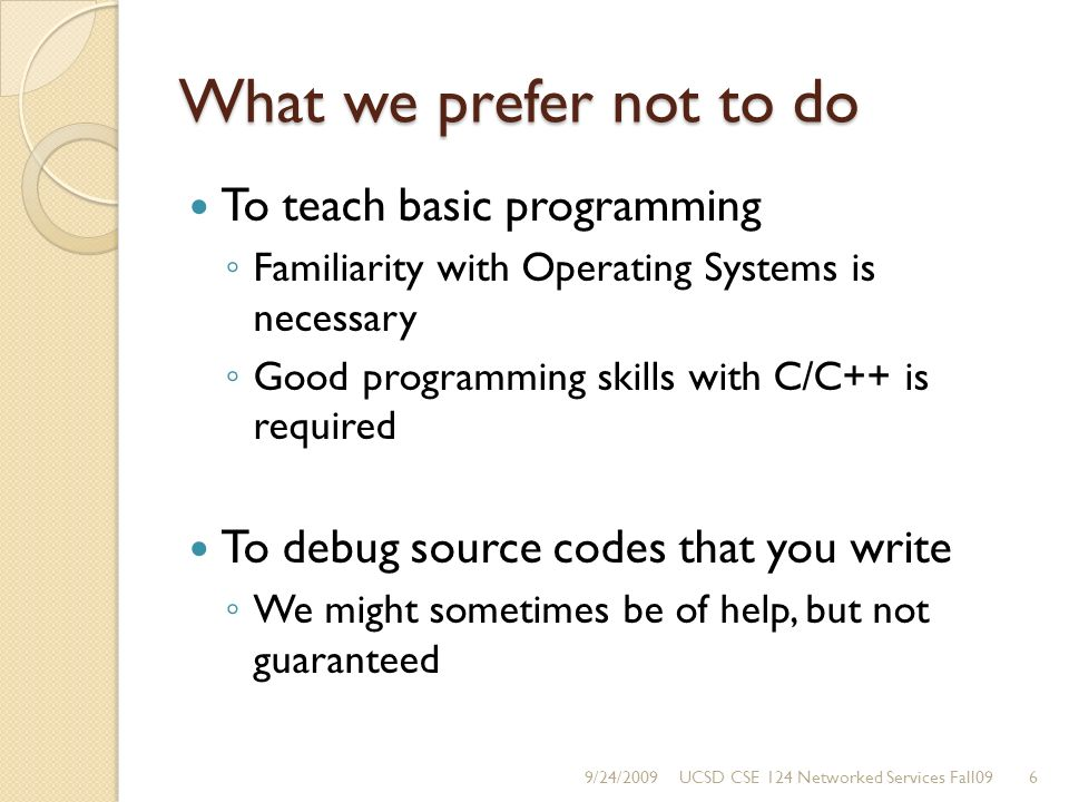 What we prefer not to do To teach basic programming Familiarity with Operating Systems is necessary Good programming skills with C/C++ is required To debug source codes that you write We might sometimes be of help, but not guaranteed 9/24/20096UCSD CSE 124 Networked Services Fall09