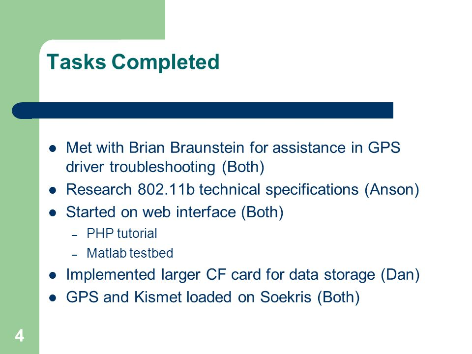 4 Tasks Completed Met with Brian Braunstein for assistance in GPS driver troubleshooting (Both) Research 802.11b technical specifications (Anson) Started on web interface (Both) – PHP tutorial – Matlab testbed Implemented larger CF card for data storage (Dan) GPS and Kismet loaded on Soekris (Both)