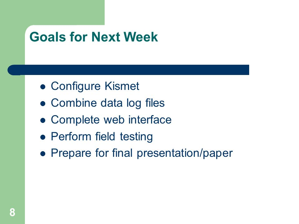 8 Goals for Next Week Configure Kismet Combine data log files Complete web interface Perform field testing Prepare for final presentation/paper