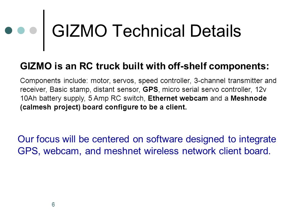 6 GIZMO Technical Details GIZMO is an RC truck built with off-shelf components: Components include: motor, servos, speed controller, 3-channel transmitter and receiver, Basic stamp, distant sensor, GPS, micro serial servo controller, 12v 10Ah battery supply, 5 Amp RC switch, Ethernet webcam and a Meshnode (calmesh project) board configure to be a client.