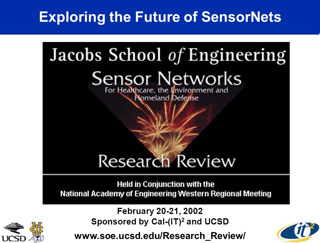 Exploring the Future of SensorNets www.soe.ucsd.edu/Research_Review/ February 20-21, 2002 Sponsored by Cal-(IT) 2 and UCSD