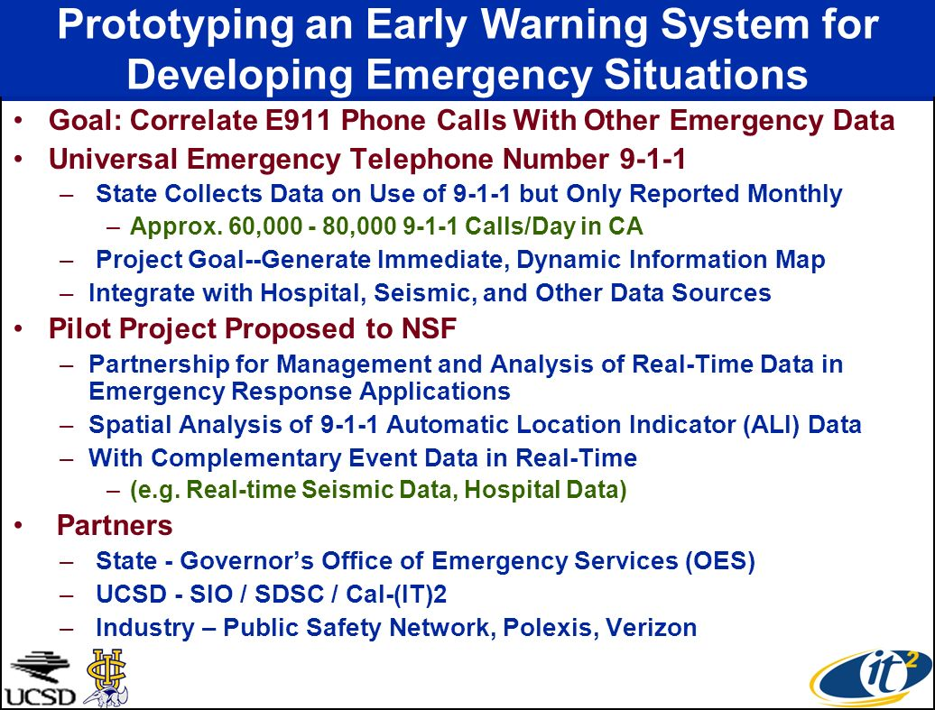 Prototyping an Early Warning System for Developing Emergency Situations Goal: Correlate E911 Phone Calls With Other Emergency Data Universal Emergency Telephone Number 9-1-1 – State Collects Data on Use of 9-1-1 but Only Reported Monthly –Approx.