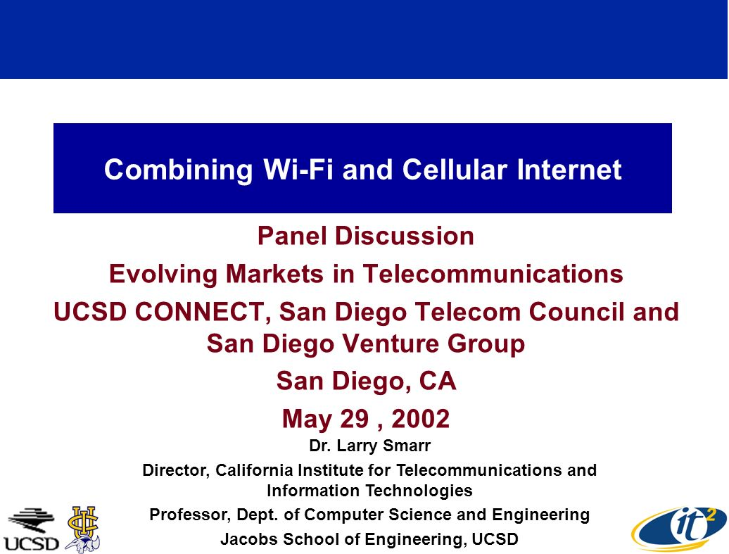 Combining Wi-Fi and Cellular Internet Panel Discussion Evolving Markets in Telecommunications UCSD CONNECT, San Diego Telecom Council and San Diego Venture Group San Diego, CA May 29, 2002 Dr.