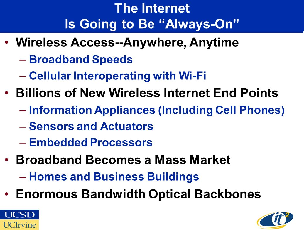 Wireless Access--Anywhere, Anytime –Broadband Speeds –Cellular Interoperating with Wi-Fi Billions of New Wireless Internet End Points –Information Appliances (Including Cell Phones) –Sensors and Actuators –Embedded Processors Broadband Becomes a Mass Market –Homes and Business Buildings Enormous Bandwidth Optical Backbones The Internet Is Going to Be Always-On