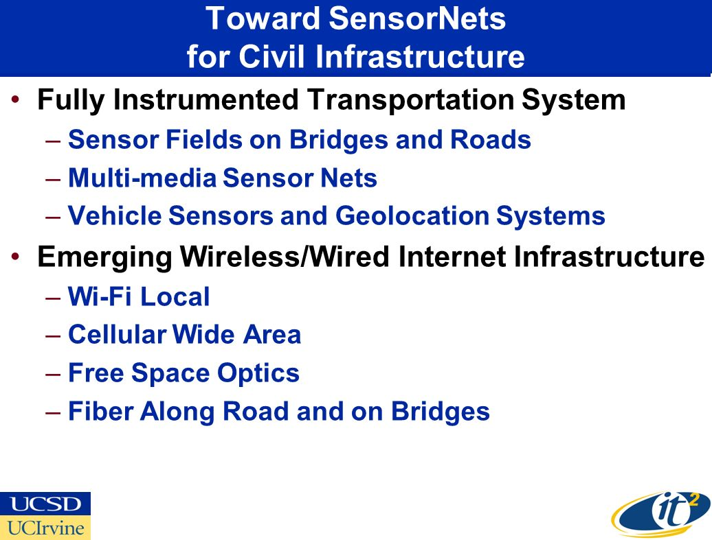 Toward SensorNets for Civil Infrastructure Fully Instrumented Transportation System –Sensor Fields on Bridges and Roads –Multi-media Sensor Nets –Vehicle Sensors and Geolocation Systems Emerging Wireless/Wired Internet Infrastructure –Wi-Fi Local –Cellular Wide Area –Free Space Optics –Fiber Along Road and on Bridges