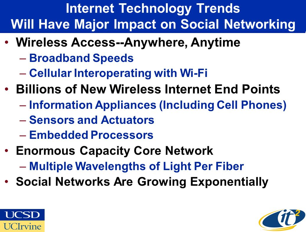 Wireless Access--Anywhere, Anytime –Broadband Speeds –Cellular Interoperating with Wi-Fi Billions of New Wireless Internet End Points –Information Appliances (Including Cell Phones) –Sensors and Actuators –Embedded Processors Enormous Capacity Core Network –Multiple Wavelengths of Light Per Fiber Social Networks Are Growing Exponentially Internet Technology Trends Will Have Major Impact on Social Networking
