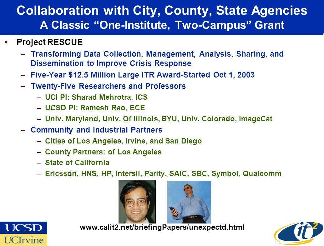 Collaboration with City, County, State Agencies A Classic One-Institute, Two-Campus Grant Project RESCUE –Transforming Data Collection, Management, Analysis, Sharing, and Dissemination to Improve Crisis Response –Five-Year $12.5 Million Large ITR Award-Started Oct 1, 2003 –Twenty-Five Researchers and Professors –UCI PI: Sharad Mehrotra, ICS –UCSD PI: Ramesh Rao, ECE –Univ.