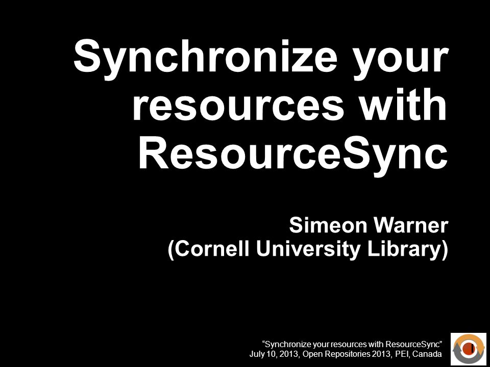 Synchronize your resources with ResourceSync July 10, 2013, Open Repositories 2013, PEI, Canada Synchronize your resources with ResourceSync Simeon Warner (Cornell University Library) 1
