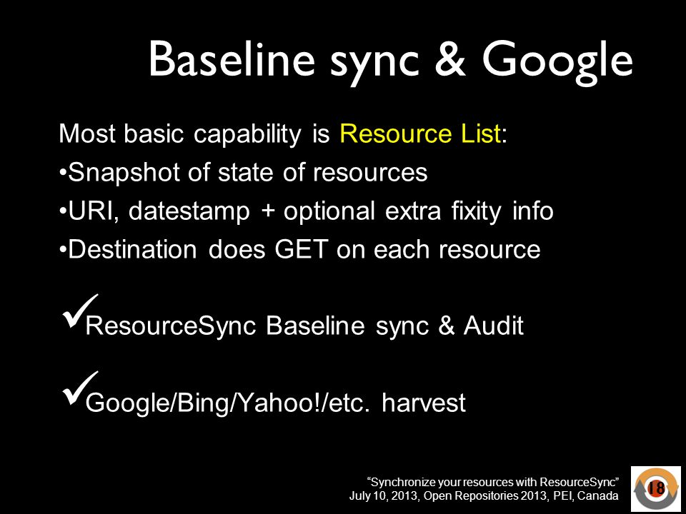 Synchronize your resources with ResourceSync July 10, 2013, Open Repositories 2013, PEI, Canada Baseline sync & Google Most basic capability is Resource List: Snapshot of state of resources URI, datestamp + optional extra fixity info Destination does GET on each resource ResourceSync Baseline sync & Audit Google/Bing/Yahoo!/etc.