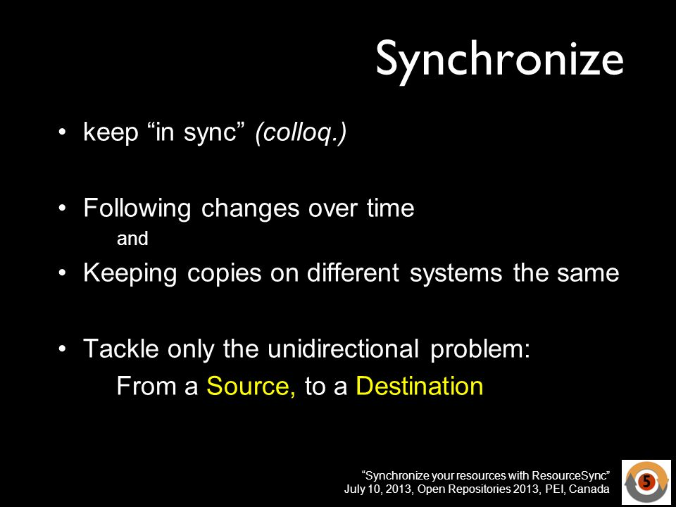 Synchronize your resources with ResourceSync July 10, 2013, Open Repositories 2013, PEI, Canada Synchronize keep in sync (colloq.) Following changes over time and Keeping copies on different systems the same Tackle only the unidirectional problem: From a Source, to a Destination 5