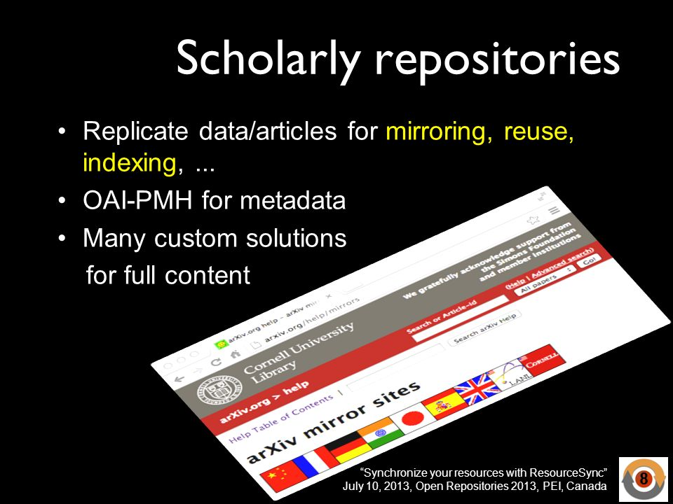 Synchronize your resources with ResourceSync July 10, 2013, Open Repositories 2013, PEI, Canada Scholarly repositories Replicate data/articles for mirroring, reuse, indexing,...