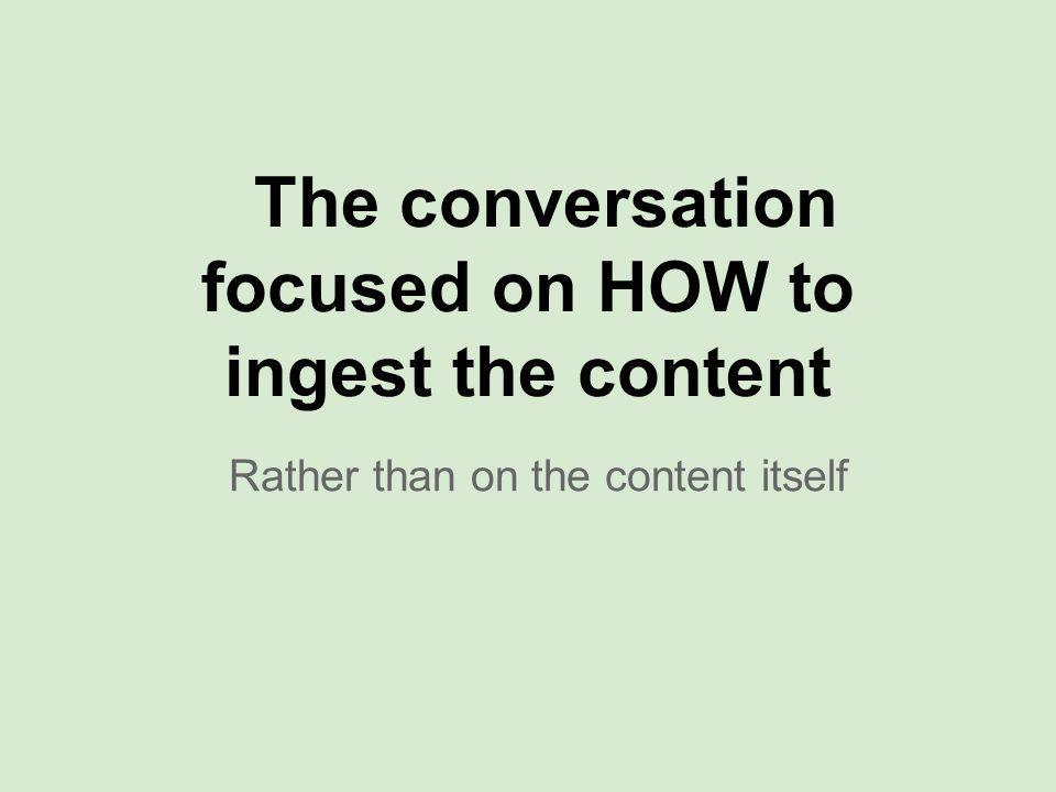 The conversation focused on HOW to ingest the content Rather than on the content itself