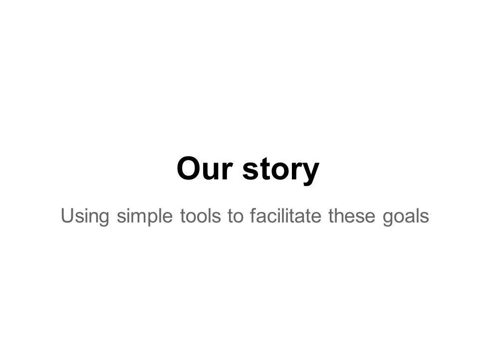 Our story Using simple tools to facilitate these goals