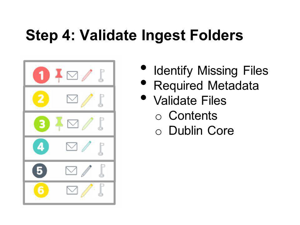 Step 4: Validate Ingest Folders Identify Missing Files Required Metadata Validate Files o Contents o Dublin Core