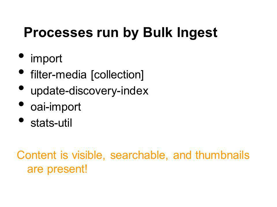 Processes run by Bulk Ingest import filter-media [collection] update-discovery-index oai-import stats-util Content is visible, searchable, and thumbnails are present!