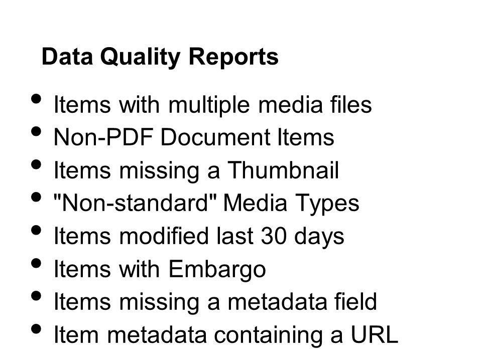 Data Quality Reports Items with multiple media files Non-PDF Document Items Items missing a Thumbnail Non-standard Media Types Items modified last 30 days Items with Embargo Items missing a metadata field Item metadata containing a URL