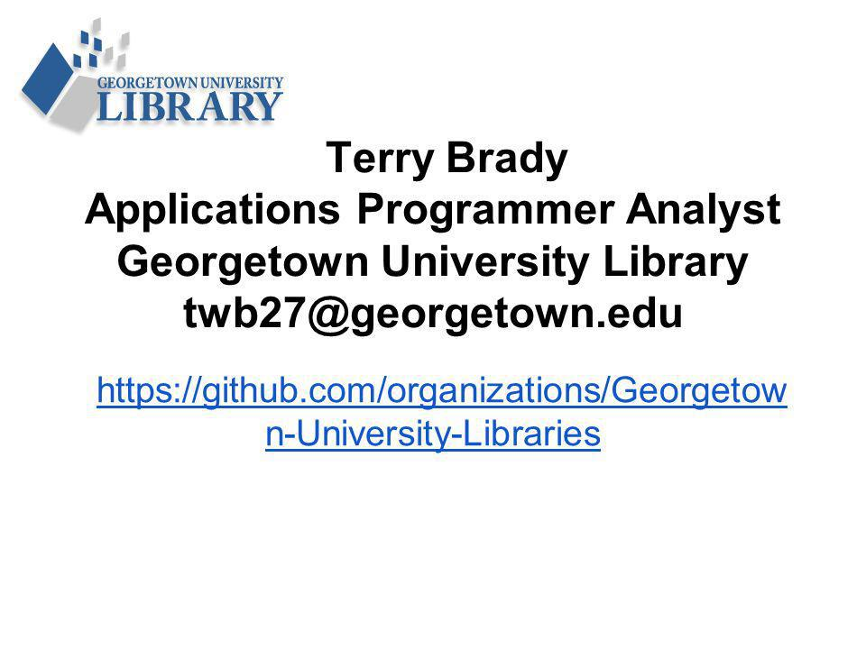 Terry Brady Applications Programmer Analyst Georgetown University Library twb27@georgetown.edu https://github.com/organizations/Georgetow n-University-Libraries