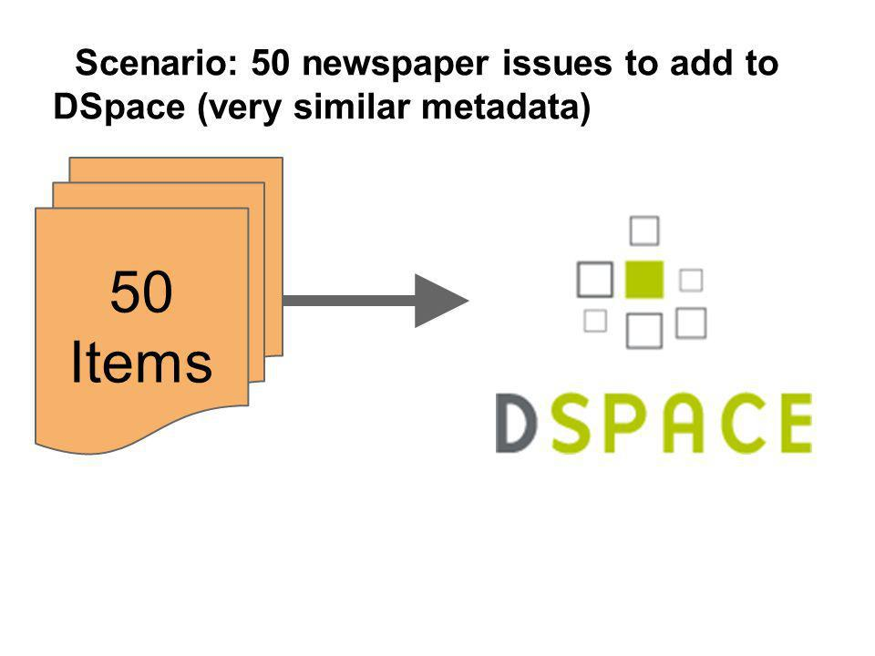 50 Items Scenario: 50 newspaper issues to add to DSpace (very similar metadata)