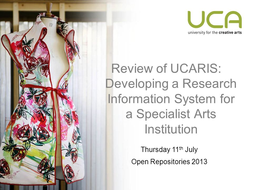 Review of UCARIS: Developing a Research Information System for a Specialist Arts Institution Thursday 11 th July Open Repositories 2013