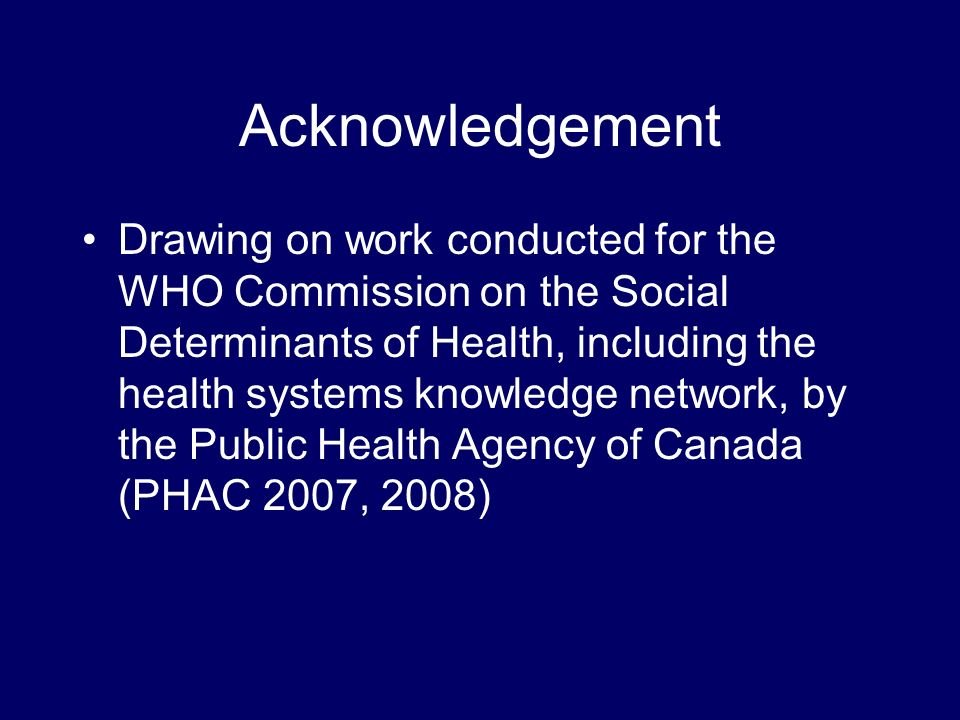 Acknowledgement Drawing on work conducted for the WHO Commission on the Social Determinants of Health, including the health systems knowledge network, by the Public Health Agency of Canada (PHAC 2007, 2008)