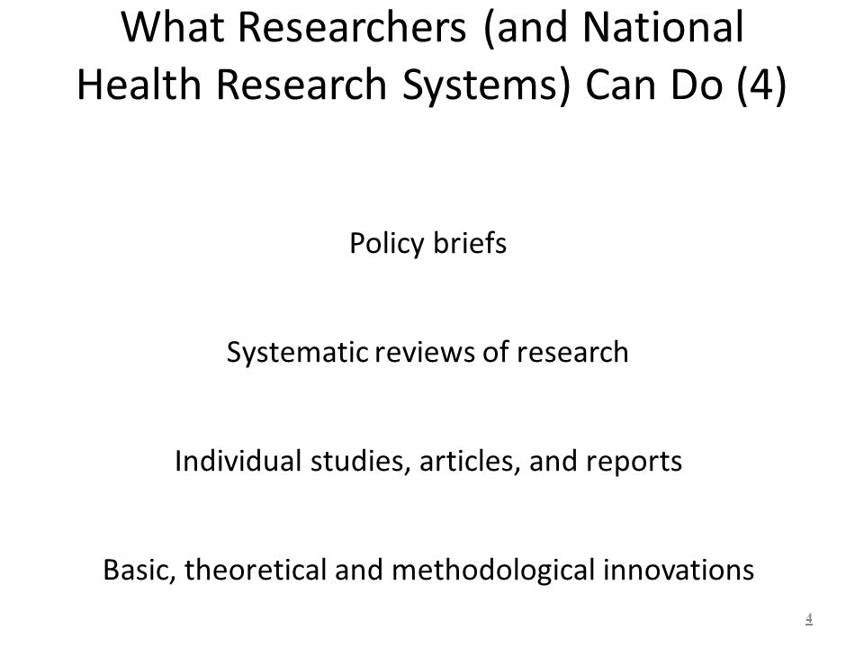 What Researchers (and National Health Research Systems) Can Do (4) Policy briefs Systematic reviews of research Individual studies, articles, and reports Basic, theoretical and methodological innovations 4