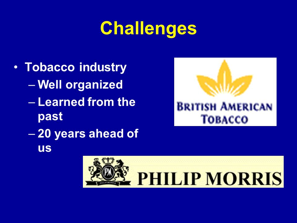 Challenges Tobacco industry –Well organized –Learned from the past –20 years ahead of us