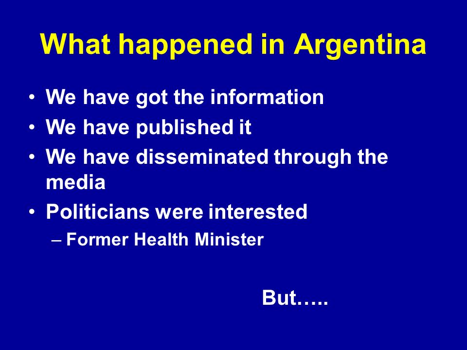 What happened in Argentina We have got the information We have published it We have disseminated through the media Politicians were interested –Former Health Minister But…..