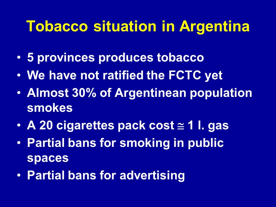Tobacco situation in Argentina 5 provinces produces tobacco We have not ratified the FCTC yet Almost 30% of Argentinean population smokes A 20 cigarettes pack cost 1 l.