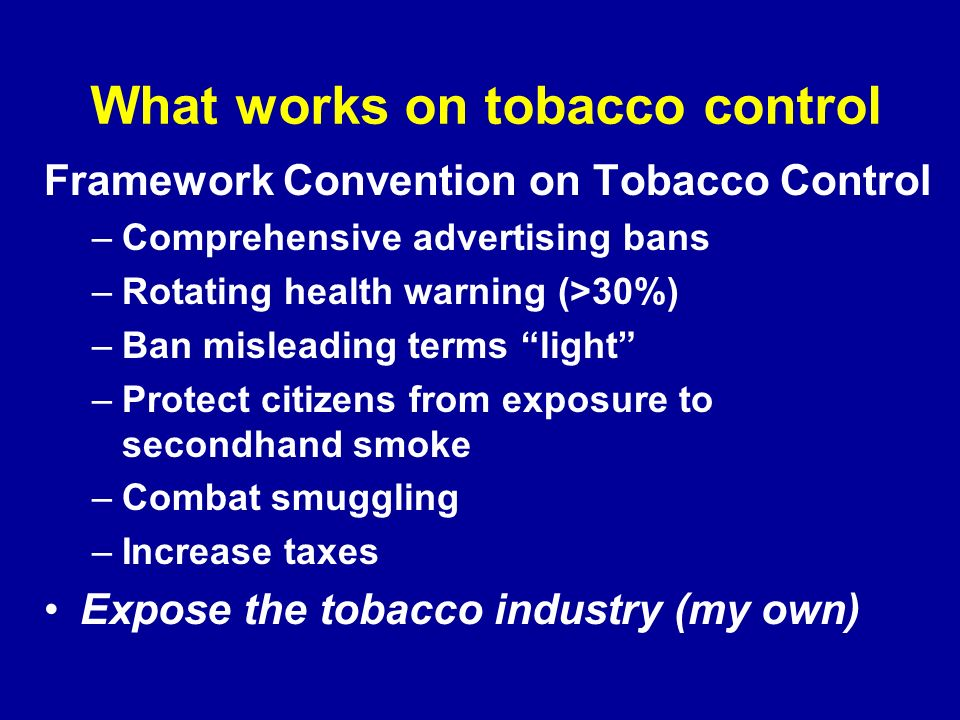 What works on tobacco control Framework Convention on Tobacco Control –Comprehensive advertising bans –Rotating health warning (>30%) –Ban misleading terms light –Protect citizens from exposure to secondhand smoke –Combat smuggling –Increase taxes Expose the tobacco industry (my own)